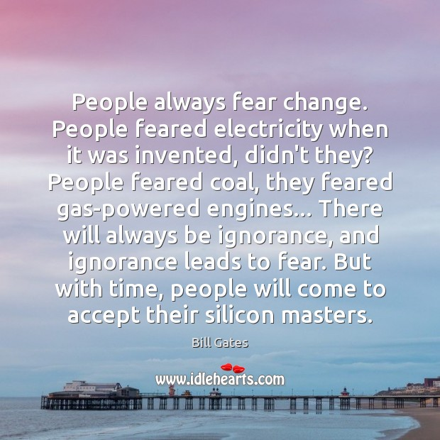 People always fear change. People feared electricity when it was invented, didn't Image
