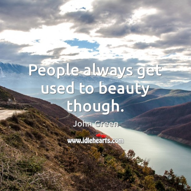 People always get used to beauty though. John Green Picture Quote