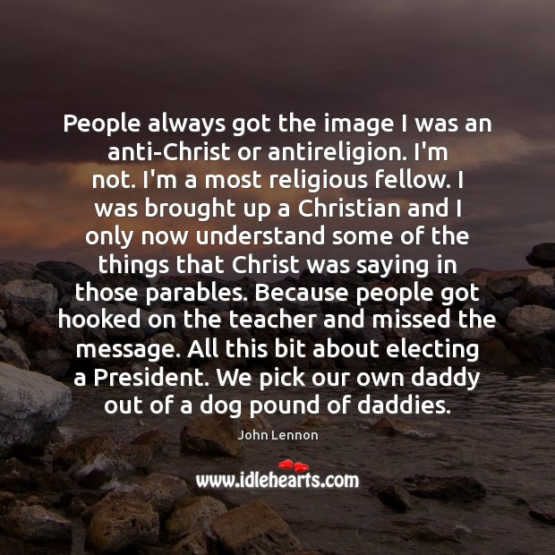 People always got the image I was an anti-Christ or antireligion. I'm Image
