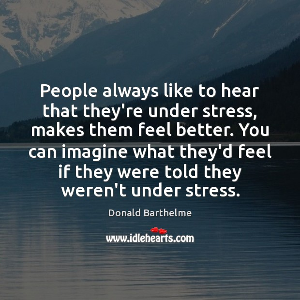 People always like to hear that they're under stress, makes them feel Donald Barthelme Picture Quote