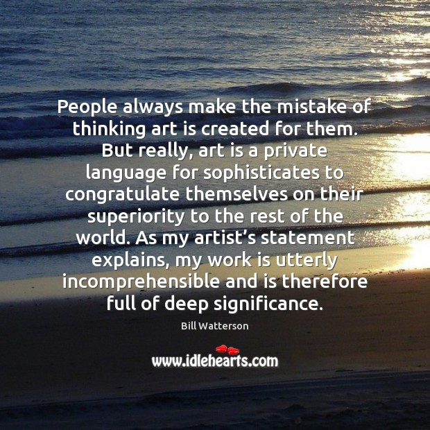 Image, People always make the mistake of thinking art is created for them.