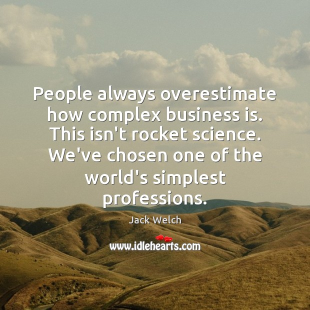 People always overestimate how complex business is. This isn't rocket science. We've Image