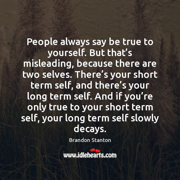 Image, People always say be true to yourself. But that's misleading, because