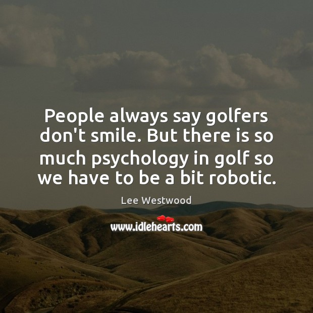 People always say golfers don't smile. But there is so much psychology Lee Westwood Picture Quote