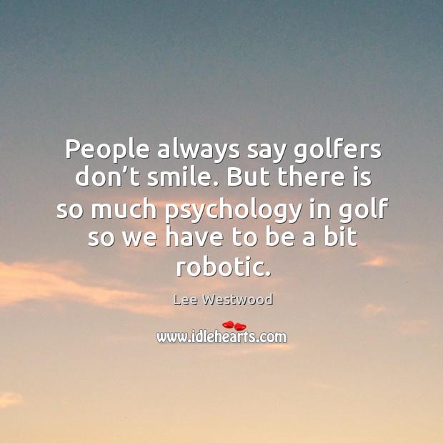 People always say golfers don't smile. But there is so much psychology in golf so we have to be a bit robotic. Lee Westwood Picture Quote