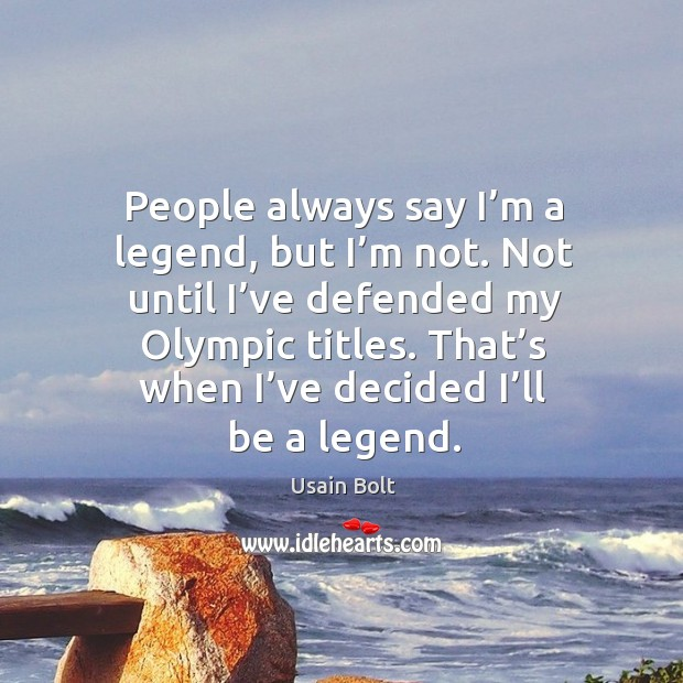 People always say I'm a legend, but I'm not. Not until I've defended my olympic titles. Usain Bolt Picture Quote