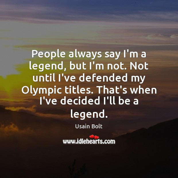 People always say I'm a legend, but I'm not. Not until I've Usain Bolt Picture Quote