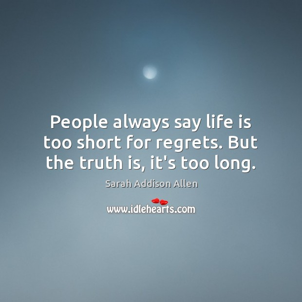 People always say life is too short for regrets. But the truth is, it's too long. Life is Too Short Quotes Image