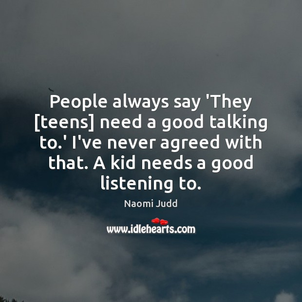 People always say 'They [teens] need a good talking to.' I've Naomi Judd Picture Quote