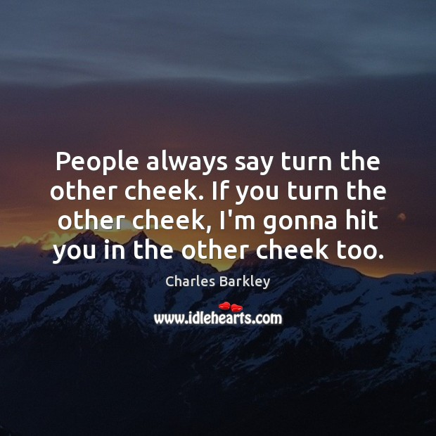 People always say turn the other cheek. If you turn the other Charles Barkley Picture Quote