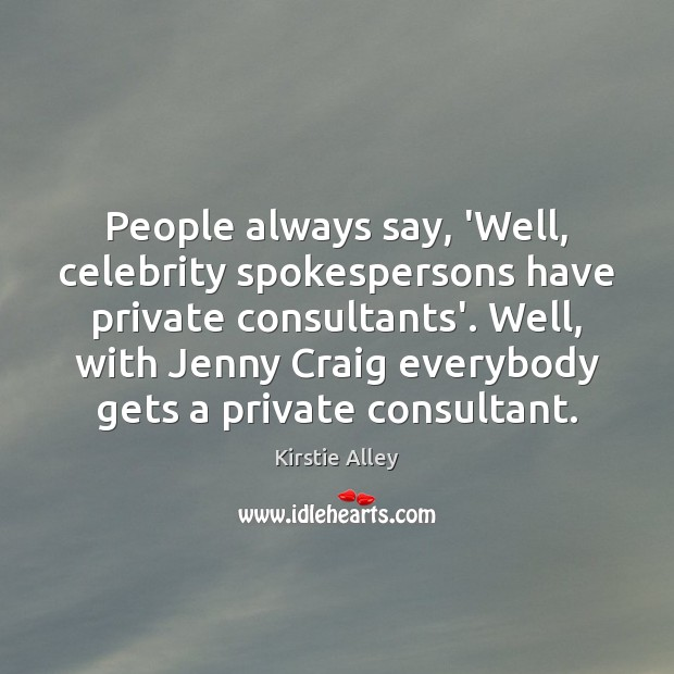 People always say, 'Well, celebrity spokespersons have private consultants'. Well, with Jenny Kirstie Alley Picture Quote
