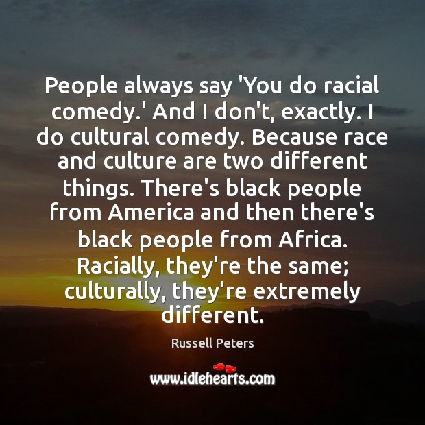 People always say 'You do racial comedy.' And I don't, exactly. Image