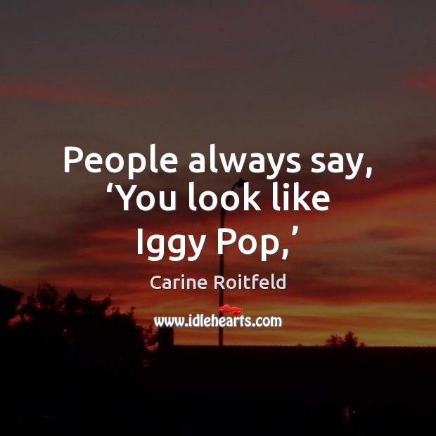 People always say, 'You look like Iggy Pop,' Carine Roitfeld Picture Quote