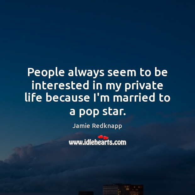 People always seem to be interested in my private life because I'm married to a pop star. Image