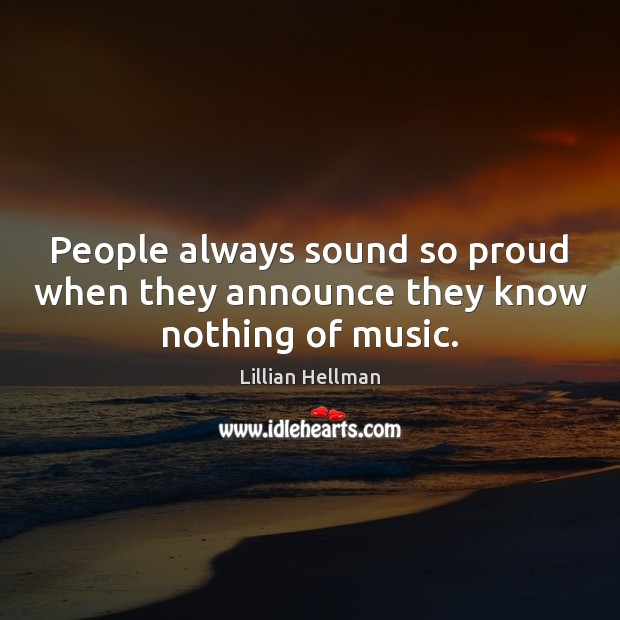 People always sound so proud when they announce they know nothing of music. Lillian Hellman Picture Quote