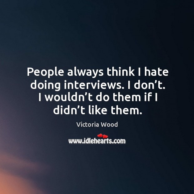 People always think I hate doing interviews. I don't. I wouldn't do them if I didn't like them. Victoria Wood Picture Quote