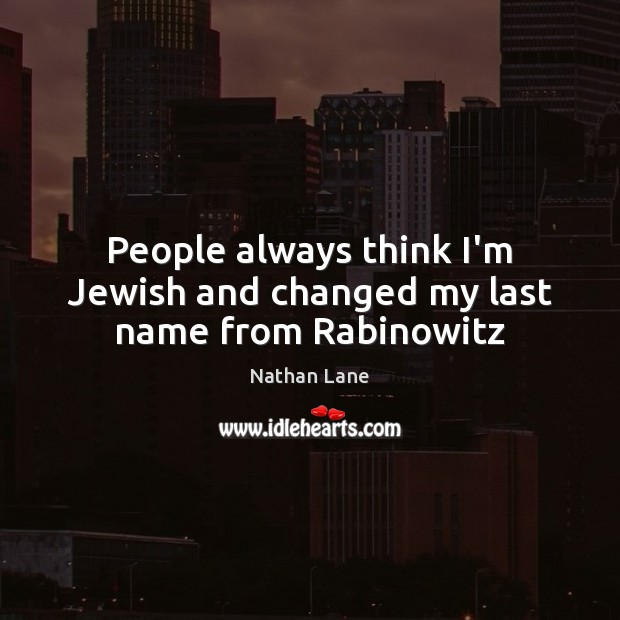 People always think I'm Jewish and changed my last name from Rabinowitz Nathan Lane Picture Quote