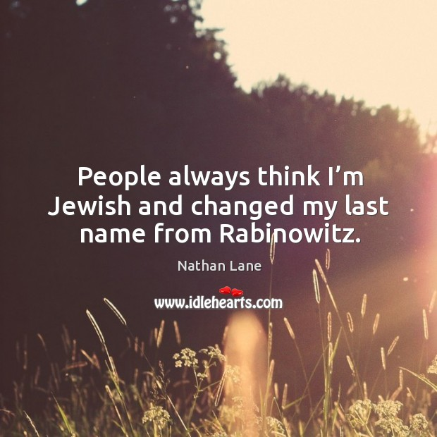 People always think I'm jewish and changed my last name from rabinowitz. Nathan Lane Picture Quote