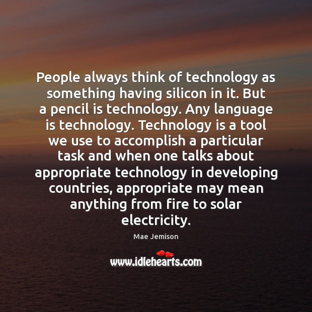 People always think of technology as something having silicon in it. But Mae Jemison Picture Quote