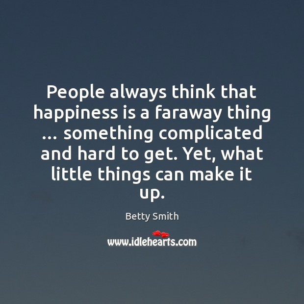 People always think that happiness is a faraway thing … something complicated and Betty Smith Picture Quote