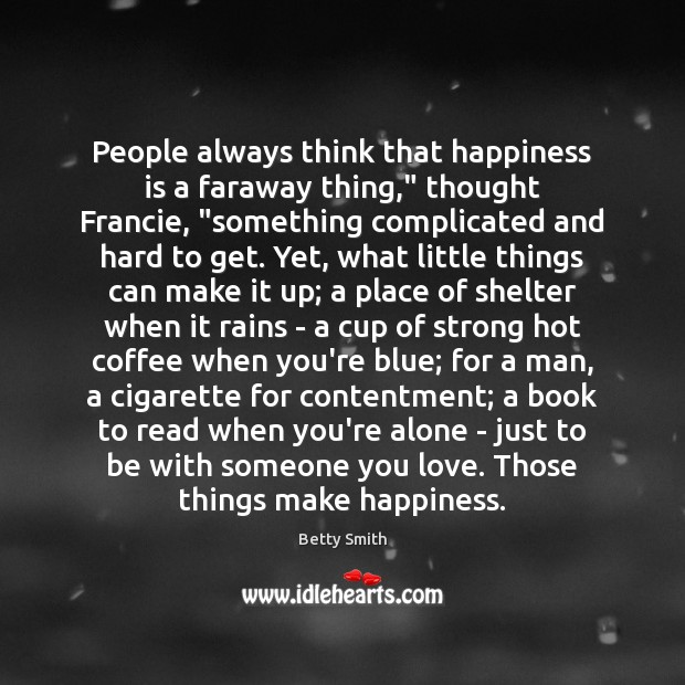 """People always think that happiness is a faraway thing,"""" thought Francie, """"something Betty Smith Picture Quote"""