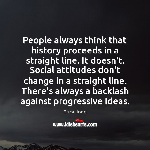People always think that history proceeds in a straight line. It doesn't. Image