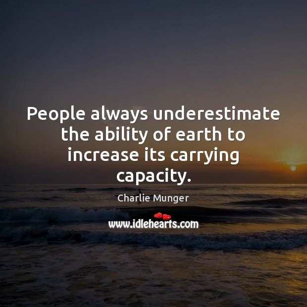 Image, People always underestimate the ability of earth to increase its carrying capacity.