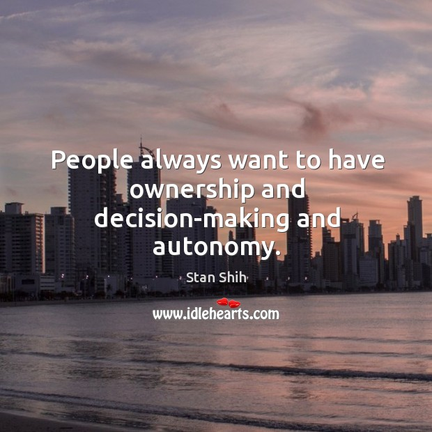 People always want to have ownership and decision-making and autonomy. Image