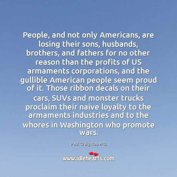 People, and not only Americans, are losing their sons, husbands, brothers, and Paul Craig Roberts Picture Quote