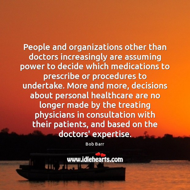 People and organizations other than doctors increasingly are assuming power to decide Bob Barr Picture Quote