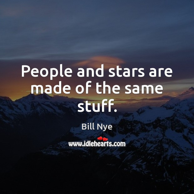 People and stars are made of the same stuff. Bill Nye Picture Quote