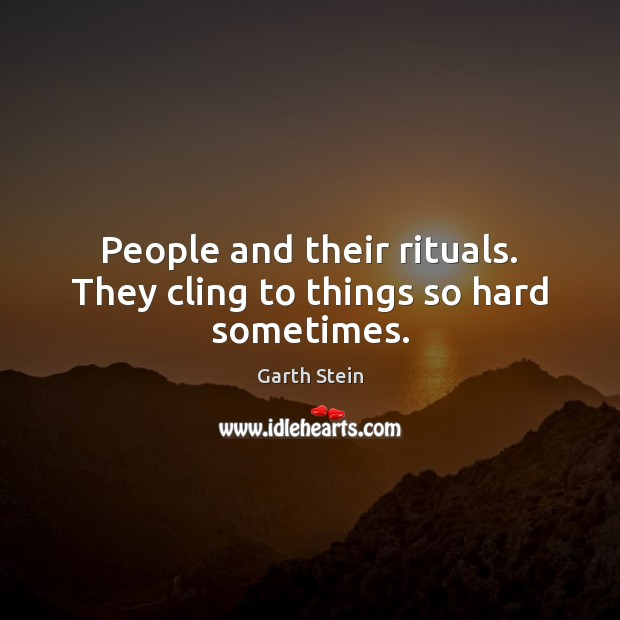 People and their rituals. They cling to things so hard sometimes. Garth Stein Picture Quote