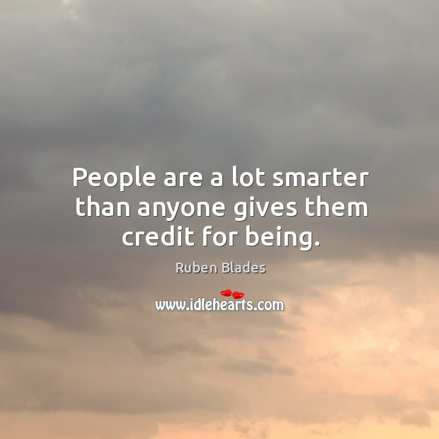 People are a lot smarter than anyone gives them credit for being. Ruben Blades Picture Quote