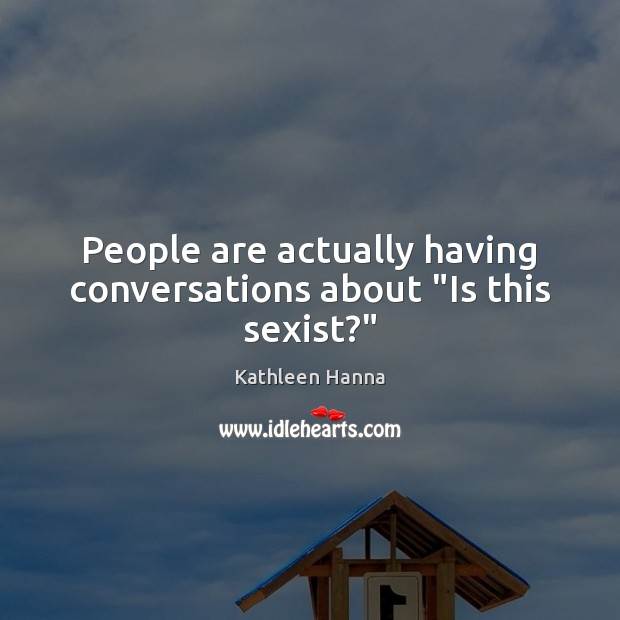 """People are actually having conversations about """"Is this sexist?"""" Kathleen Hanna Picture Quote"""