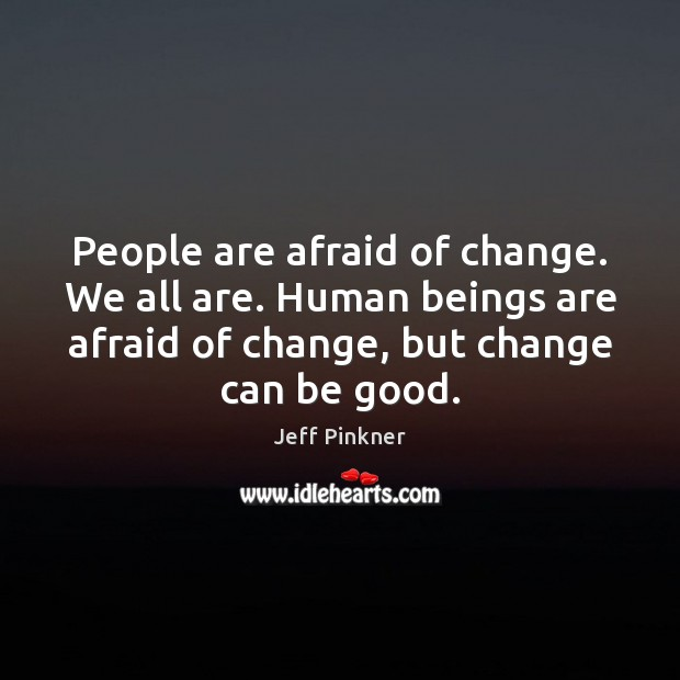 Image, People are afraid of change. We all are. Human beings are afraid