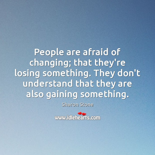 People are afraid of changing; that they're losing something. They don't understand Sharon Stone Picture Quote