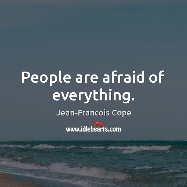 People are afraid of everything. Image
