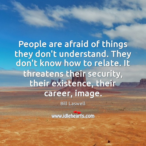 Image, People are afraid of things they don't understand. They don't know how