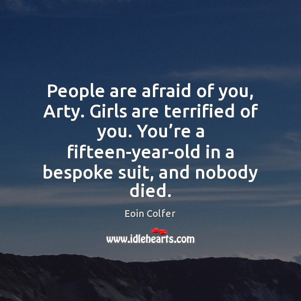 Image, People are afraid of you, Arty. Girls are terrified of you. You'