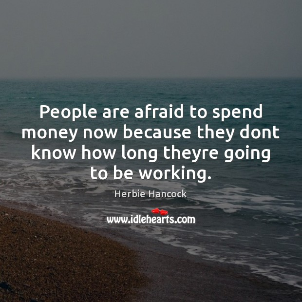 Image, People are afraid to spend money now because they dont know how
