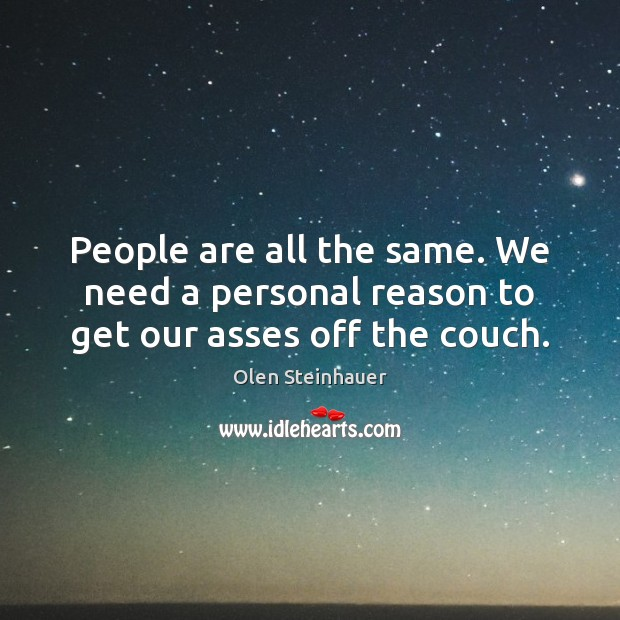 People are all the same. We need a personal reason to get our asses off the couch. Image
