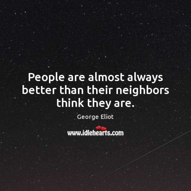 People are almost always better than their neighbors think they are. George Eliot Picture Quote