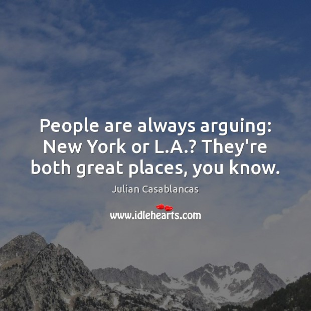 People are always arguing: New York or L.A.? They're both great places, you know. Julian Casablancas Picture Quote