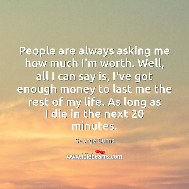 People are always asking me how much I'm worth. Well, all I Image