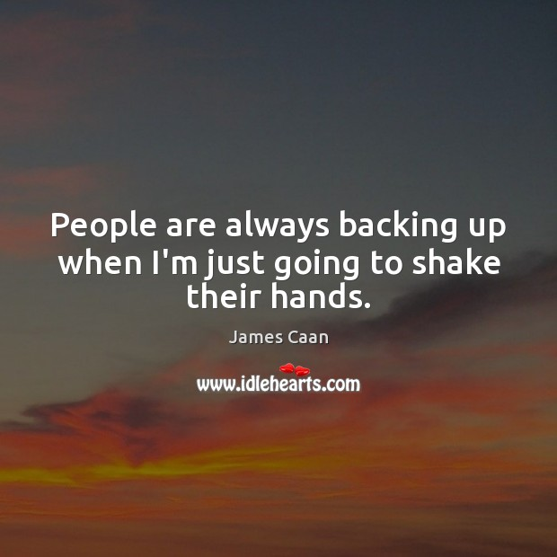 People are always backing up when I'm just going to shake their hands. James Caan Picture Quote