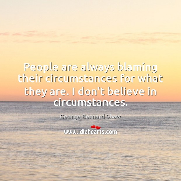 People are always blaming their circumstances for what they are. I don't Image