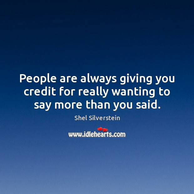 People are always giving you credit for really wanting to say more than you said. Image