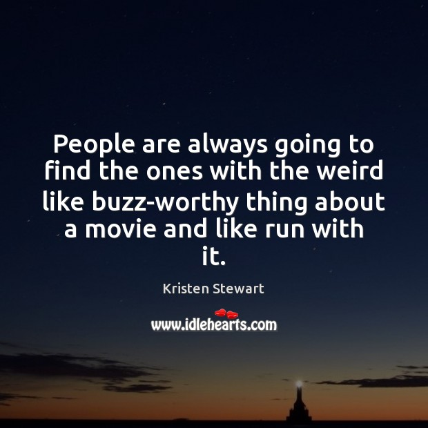 People are always going to find the ones with the weird like Kristen Stewart Picture Quote