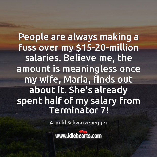 People are always making a fuss over my $15-20-million salaries. Believe Image
