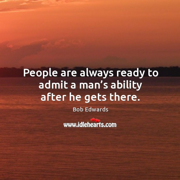 People are always ready to admit a man's ability after he gets there. Bob Edwards Picture Quote
